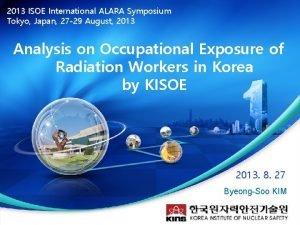 2013 ISOE International ALARA Symposium Tokyo Japan 27