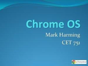 Chrome OS Mark Harming CET 751 Chrome OS