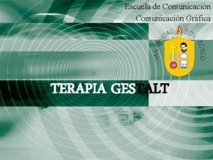 Escuela de Comunicacin Grfica TERAPIA GESTALT Terapia de