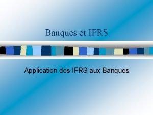 Banques et IFRS Application des IFRS aux Banques