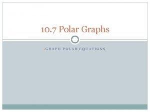 10 7 Polar Graphs GRAPH POLAR EQUATIONS Where