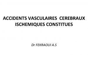 ACCIDENTS VASCULAIRES CEREBRAUX ISCHEMIQUES CONSTITUES Dr FEKRAOUI A