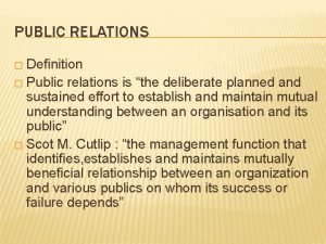 PUBLIC RELATIONS Definition Public relations is the deliberate