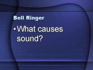 Bell Ringer What causes sound Bell Ringer Explain