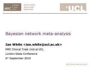Bayesian network metaanalysis Ian White ian whiteucl ac