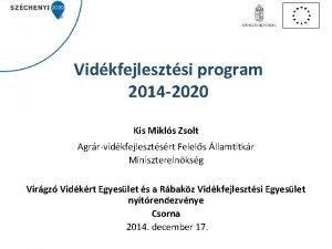 Vidkfejlesztsi program 2014 2020 Kis Mikls Zsolt Agrrvidkfejlesztsrt