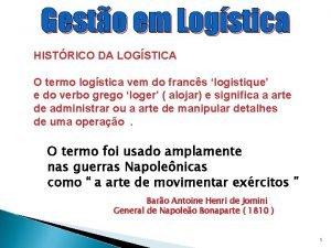 Gesto em Logstica HISTRICO DA LOGSTICA O termo