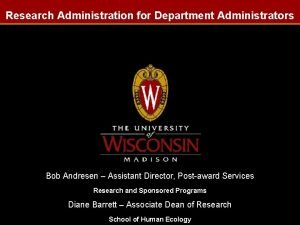 Research Administration for Department Administrators Bob Andresen Assistant