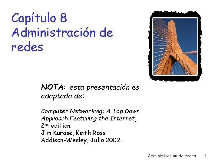 Captulo 8 Administracin de redes NOTA esta presentacin