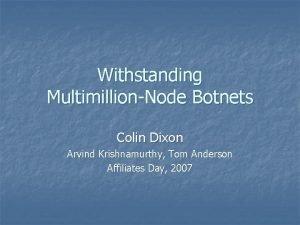 Withstanding MultimillionNode Botnets Colin Dixon Arvind Krishnamurthy Tom