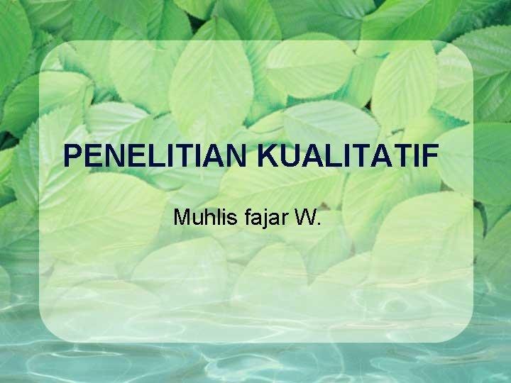PENELITIAN KUALITATIF Muhlis fajar W Konsep Penelitian Kualitatif