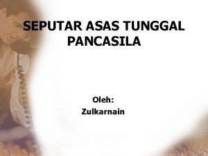 SEPUTAR ASAS TUNGGAL PANCASILA Oleh Zulkarnain Pengawal Orde