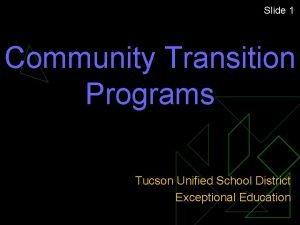 Slide 1 Community Transition Programs Tucson Unified School