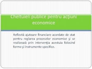 Cheltuieli publice pentru aciuni economice Reflect ajutoare financiare
