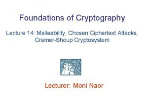 Foundations of Cryptography Lecture 14 Malleability Chosen Ciphertext