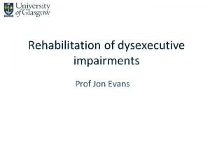 Rehabilitation of dysexecutive impairments Prof Jon Evans Rehabilitation