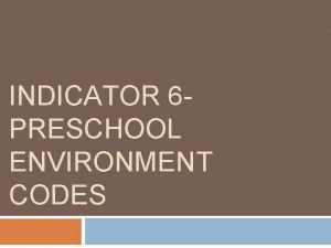 INDICATOR 6 PRESCHOOL ENVIRONMENT CODES Indicator 6 Preschool
