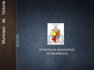 Municipio de Victoria ESTRATEGIAS MUNICIPALES DE DESARROLLO VICTORIA