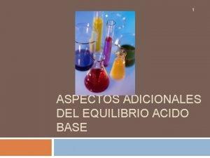 1 ASPECTOS ADICIONALES DEL EQUILIBRIO ACIDO BASE CONTENIDO