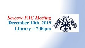 Seycove PAC Meeting December 10 th 2019 Library