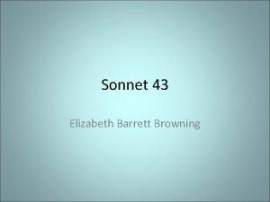 Sonnet 43 Elizabeth Barrett Browning Overview Elizabeth wrote