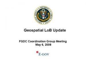 Geospatial Lo B Update FGDC Coordination Group Meeting