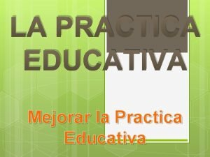 LA PRACTICA EDUCATIVA Mejorar la Practica Educativa El