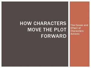 HOW CHARACTERS MOVE THE PLOT FORWARD The Cause