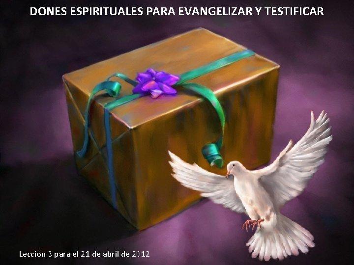 DONES ESPIRITUALES PARA EVANGELIZAR Y TESTIFICAR Leccin 3