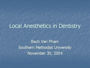 Local Anesthetics in Dentistry Bach Van Pham Southern