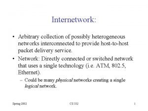 Internetwork Arbitrary collection of possibly heterogeneous networks interconnected