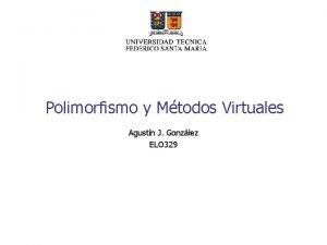 Polimorfismo y Mtodos Virtuales Agustn J Gonzlez ELO