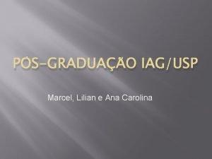 PSGRADUAO IAGUSP Marcel Lilian e Ana Carolina Foco