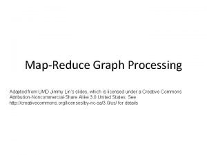 MapReduce Graph Processing Adapted from UMD Jimmy Lins