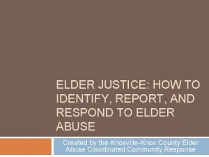 ELDER JUSTICE HOW TO IDENTIFY REPORT AND RESPOND