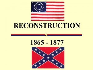 RECONSTRUCTION 1865 1877 Rebuilding the South The process