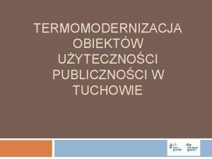 TERMOMODERNIZACJA OBIEKTW UYTECZNOCI PUBLICZNOCI W TUCHOWIE I Organizator