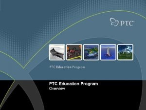 PTC Education Program Overview Who are PTC Global