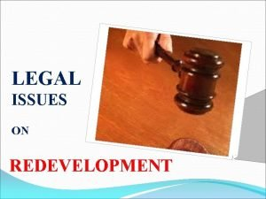 LEGAL ISSUES ON REDEVELOPMENT LEGAL ISSUES ARISE DUE