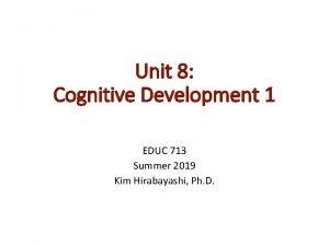 Unit 8 Cognitive Development 1 EDUC 713 Summer