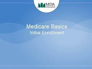 Medicare Basics Initial Enrollment 1 What is Medicare