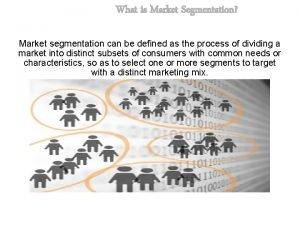 What is Market Segmentation Market segmentation can be