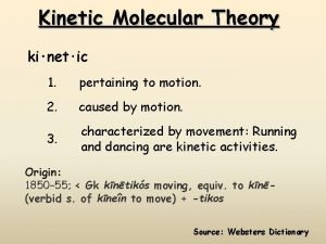 Kinetic Molecular Theory kinetic 1 pertaining to motion