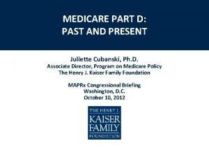 MEDICARE PART D PAST AND PRESENT Juliette Cubanski