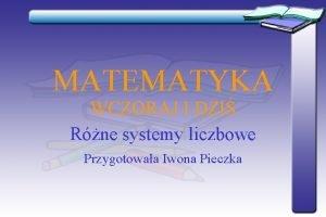 MATEMATYKA WCZORAJ I DZI Rne systemy liczbowe Przygotowaa