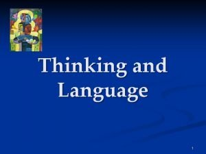 Thinking and Language 1 Thinking and Language Thinking