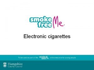 Electronic cigarettes Purpose of session To increase your