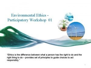 Environmental Ethics Participatory Workshop 01 Ethics is the
