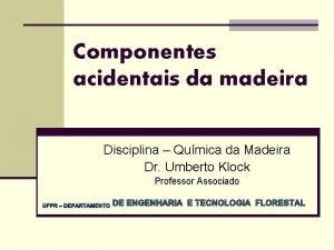 Componentes acidentais da madeira Disciplina Qumica da Madeira