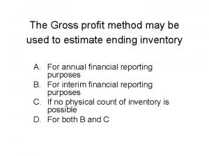 The Gross profit method may be used to
